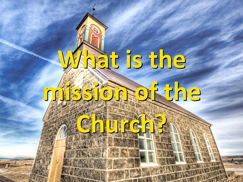 the mission of the church is What is the mission of the church is it to preach the gospel and make disciples—or is that too narrow.